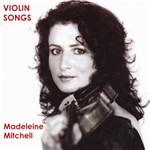 Violin Songs: Mitchell, Madeleine - ELGAR, E. / BERG, A. / BRIDGE, F. / COPLAND, A. / PROKOFIEV, S. / BRIDGE, F. / MASSENET, J. (Violin Songs)