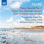 FAURÉ, G.: Piano Quartet No. 2 / Piano Trio (version for clarinet trio) / 3 Romances sans paroles (Kungsbacka Piano Trio, P. Dukes, R. Hosford)
